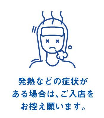 発熱などの症状が ある場合は、ご入店をお控え願います。